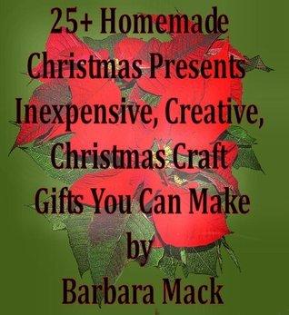 25+ Homemade Christmas Presents - Inexpensive, Creative, Christmas Craft Gifts You Can Make  by  Barbara Mack