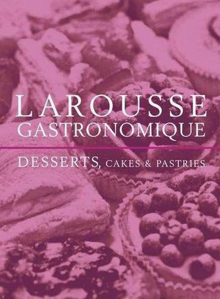 Larousse Gastronomique Desserts, Cakes and Pastries Joël Robuchon