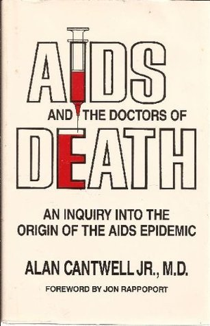 AIDS And the Doctors of Death: An Inquiry into the Origin of the AIDS Epidemic Alan Cantwell Jr.