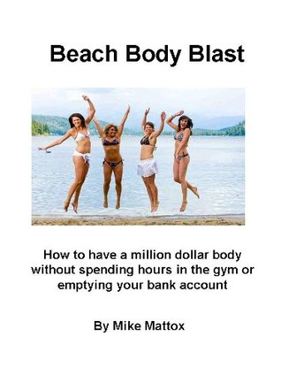 Beach Body Blast-How to have a million dollar body without spending hours in the gym or emptying your bank account  by  Mike Mattox