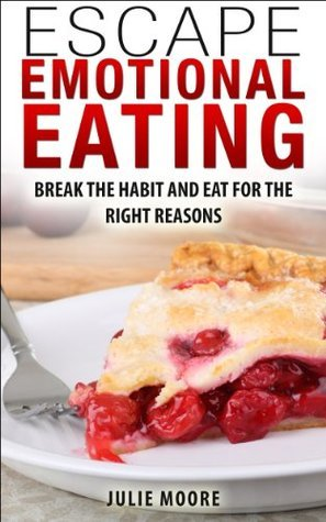 Escape Emotional Eating: Break The Habit And Eat For The Right Reasons  by  Julie Moore