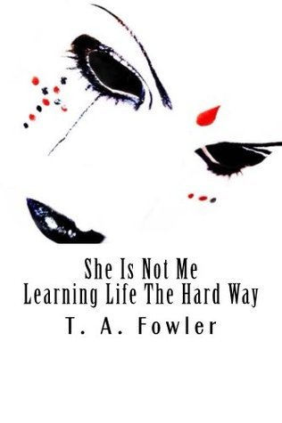 She Is Not Me: Learning LIfe The Hard Way  by  T.A. Fowler