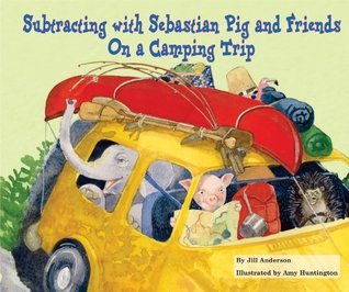 Subtracting with Sebastian Pig and Friends On a Camping Trip Jill Anderson