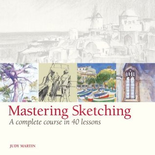 Mastering Sketching: A Complete Course in 40 Lessons Judy Martin