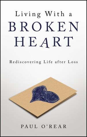 Living With a Broken Heart: Rediscovering Life after Loss  by  Paul ORear