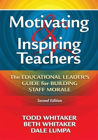 Motivating and Inspiring Teachers: The Educational Leaders Guide for Building Staff Morale Todd Whitaker