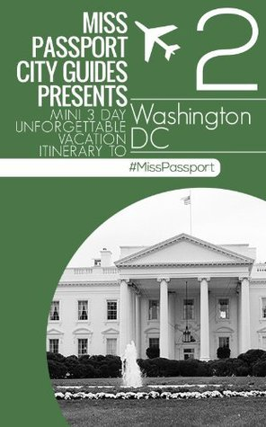 Miss Passport City Guides Presents Mini 3 Day Unforgettable Vacation Itinerary to (Washington DC travel Guide Part 2) (Miss Passport Travel Guide)  by  Sharon Bell