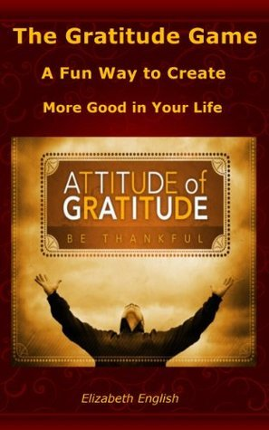 The Gratitude Game: A Fun Way to Create More Good in Your Life  by  Elizabeth English