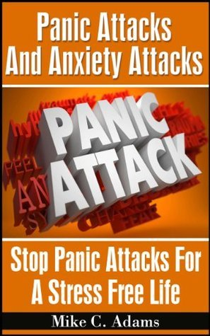 Panic Attacks And Anxiety Attacks : Stop Panic Attacks For A Stress Free Life (A Drug-Free Book To Overcome Panic Attacks)  by  Mike C. Adams