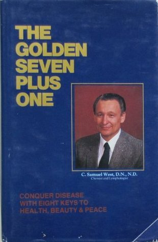 The Golden Seven Plus One: Conquer Disease with Eight Keys to Health, Beauty, and Peace  by  C. Samuel West