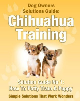 Dog Training - How To Potty Train A Chihuahua Puppy  by  Jennifer Laurie