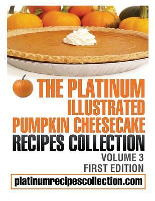The Platinum Illustrated Pumpkin Cheesecake Recipes Collection: Volume 3  by  Jennifer Boukather