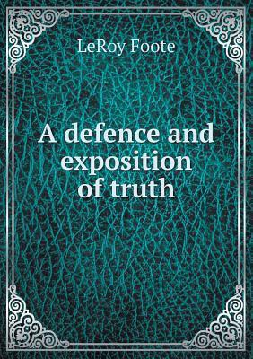A Defence and Exposition of Truth  by  Leroy Foote