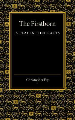 The Firstborn: A Play in Three Acts  by  Christopher Fry