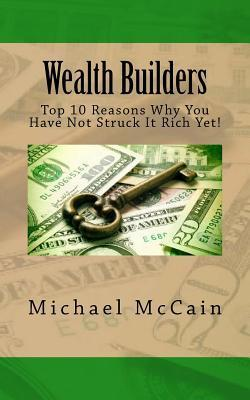 Wealth Builders: Top 10 Reasons Why You Have Not Struck It Rich Yet!  by  Michael McCain