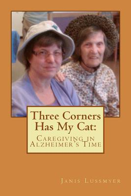 Three Corners Has My Cat: Caregiving in Alzheimers Time  by  Janis H Lussmyer