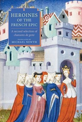 Heroines of the French Epic: A Second Selection of Chansons de Geste Michael A Newth