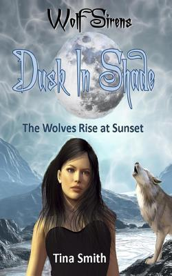 Dusk In Shade: The Wolves Rise at Sunset (Wolf Sirens, #4)  by  Tina  Smith