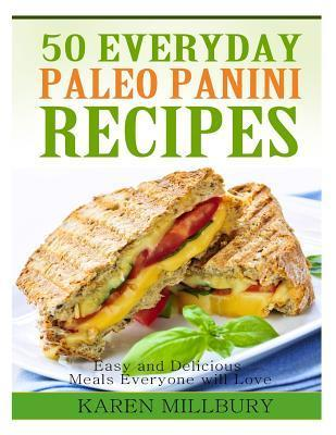 50 Everyday Paleo Panini Recipes: Easy and Delicious Meals Everyone Will Love Karen Millbury