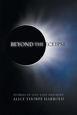 Beyond the Eclipse: Stories of Life, Loss, and Hope Alice Thorpe Harrold