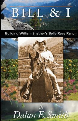 Bill and I: Building William Shatners Belle Reve Ranch  by  MR Dalan E. Smith