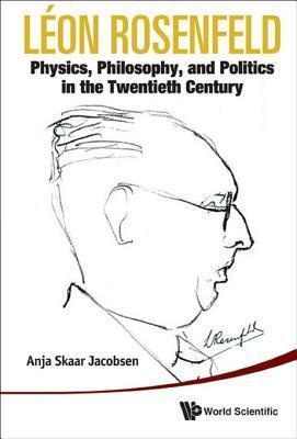 Leon Rosenfeld: Physics, Philosophy, and Politics in the Twentieth Century: Physics, Philosophy, and Politics in the Twentieth Century Anja Skaar Jacobsen