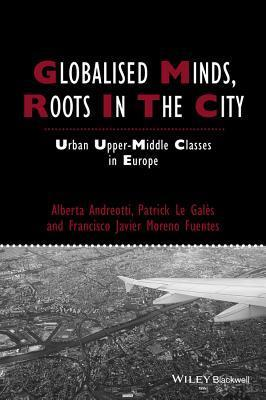 Globalised Minds, Roots in the City: Urban Upper-Middle Classes in Europe  by  Alberta Andreotti