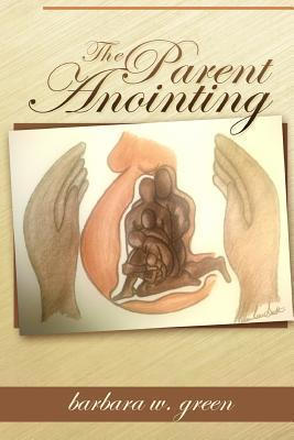 The Parent Anointing  by  Barbara W. Green