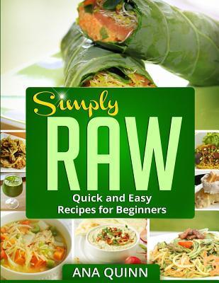 Simply Raw: Quick and Easy Recipes for Beginners Ana Quinn