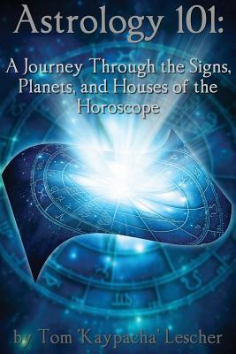 Astrology 101: A Journey Through the Signs, Planets and Houses of the Horoscope  by  Tom Kaypacha Lescher