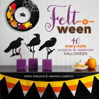 Felt-o-ween: 40 Scary-Cute Projects to Celebrate Halloween  by  Kathy Sheldon