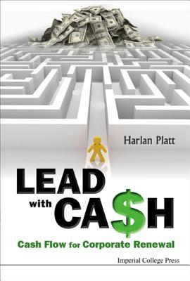 Lead with Cash: Cash Flow for Corporate Renewal: Cash Flow for Corporate Renewal Harlan D Platt