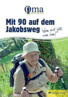 Mit 90 Auf Dem Jakobsweg - Wenn Nicht Jetzt, Wann Dann?  by  Oma Toppelreiter