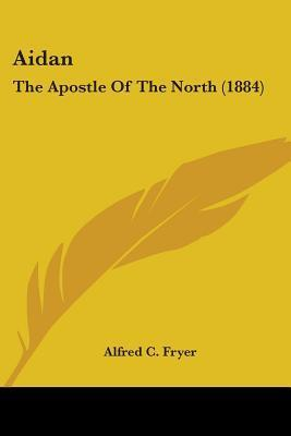 Aidan: The Apostle of the North (1884) Alfred C. Fryer