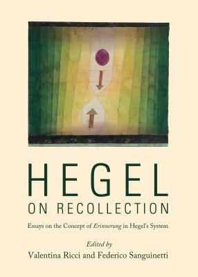 Hegel on Recollection: Essays on the Concept of Erinnerung in Hegels System Valentina Ricci