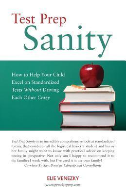 Test Prep Sanity: How to Help Your Child Excel on Standardized Tests Without Driving Each Other Crazy Elie Venezky
