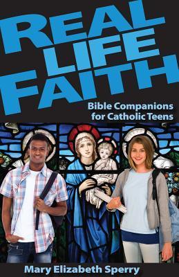 Real Life Faith: Bible Companions for Catholic Teens  by  Mary E. Sperry