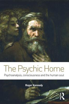 The Psychic Home: Psychoanalysis, Consciousness and the Human Soul: Psychoanalysis, Consciousness and the Human Soul Roger Kennedy