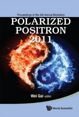 Polarized Positron 2011 - Proceedings of the 6th Annual Workshop Wei Gai