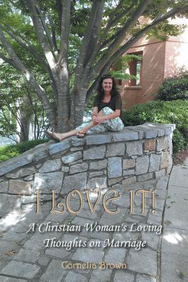 I Love It!: A Christian Womans Loving Thoughts on Marriage Cornelia Brown