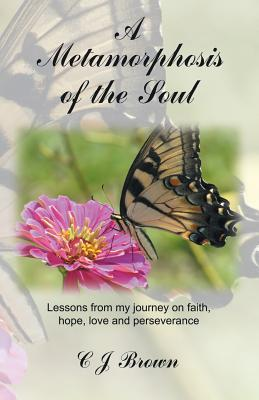 A Metamorphosis of the Soul: Lessons from My Journey on Faith, Hope, Love and Perseverance C.J. Brown