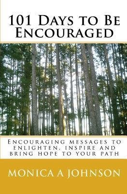 101 Days to Be Encouraged: Encouraging Messages to Enlighten, Inspire and Bring Hope to Your Path Monica A Johnson