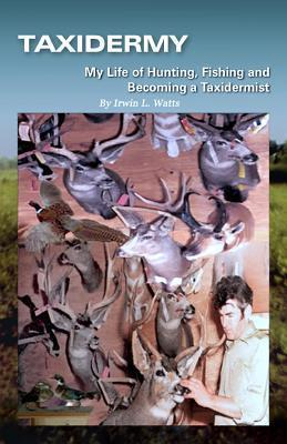 Taxidermy My Life of Hunting, Fishing and Becoming a Taxidermist  by  Irwin L. Watts