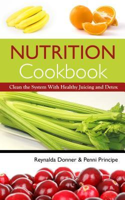 Nutrition Cookbook: Clean the System with Healthy Juicing and Detox Reynalda Donner