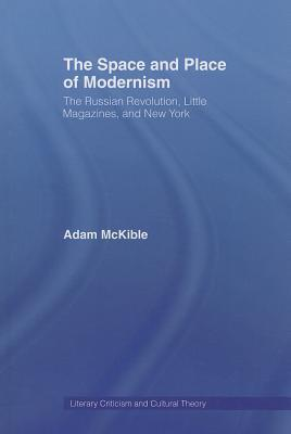 The Space and Place of Modernism: The Russian Revolution, Little Magazines, and New York Adam McKible