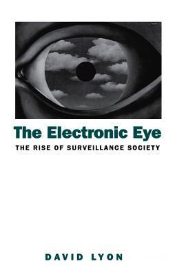 The Electronic Eye: The Rise of Surveillance Society - Computers and Social Control in Context David Lyon