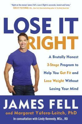 Lose It Right: A Brutally Honest 3-Stage Program to Help You Get Fit and Lose Weight Without Losing Your Mind James Fell