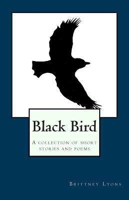 Black Bird: A Collection of Short Stories and Poems  by  Brittney Lyons