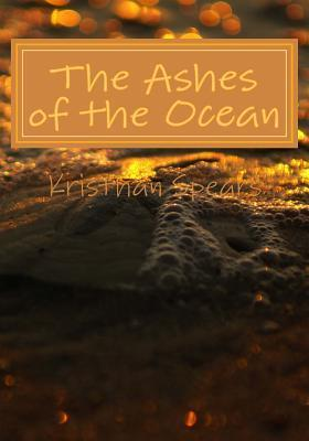 The Ashes of the Ocean: The Sea Can Open Up Your Senses and Change Your Thoughts If You Let It.  by  Kristhan Spears