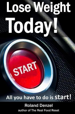 Lose Weight Today: All You Have to Do Is Start! Roland J Denzel